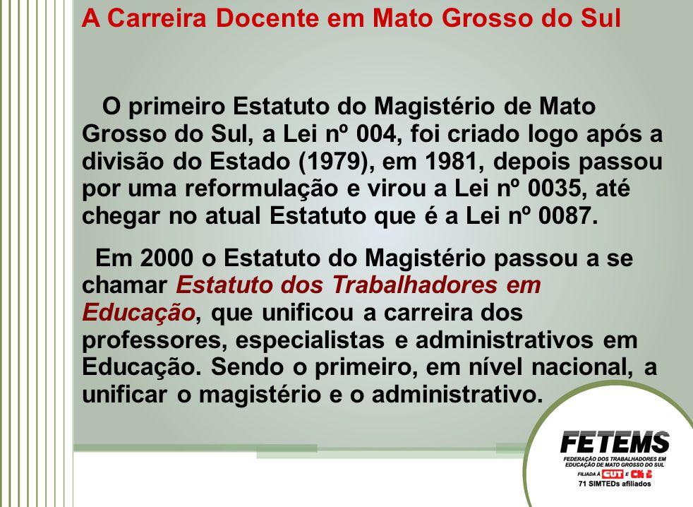 A Carreira Docente em Mato Grosso do Sul O primeiro Estatuto do Magistério de Mato Grosso do Sul, a Lei nº 004, foi criado logo após a divisão do Estado (1979), em 1981, depois passou por uma reformulação e virou a Lei nº 0035, até chegar no atual Estatuto que é a Lei nº 0087.