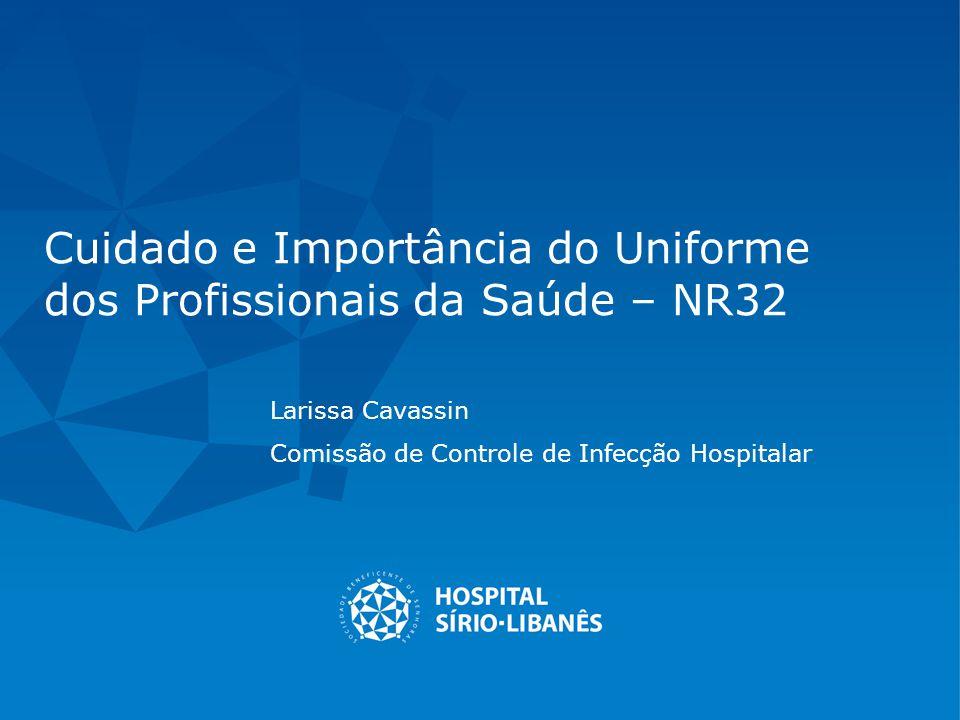 Cuidado e Importância do Uniforme dos Profissionais da Saúde – NR32 Larissa Cavassin Comissão de Controle de Infecção Hospitalar