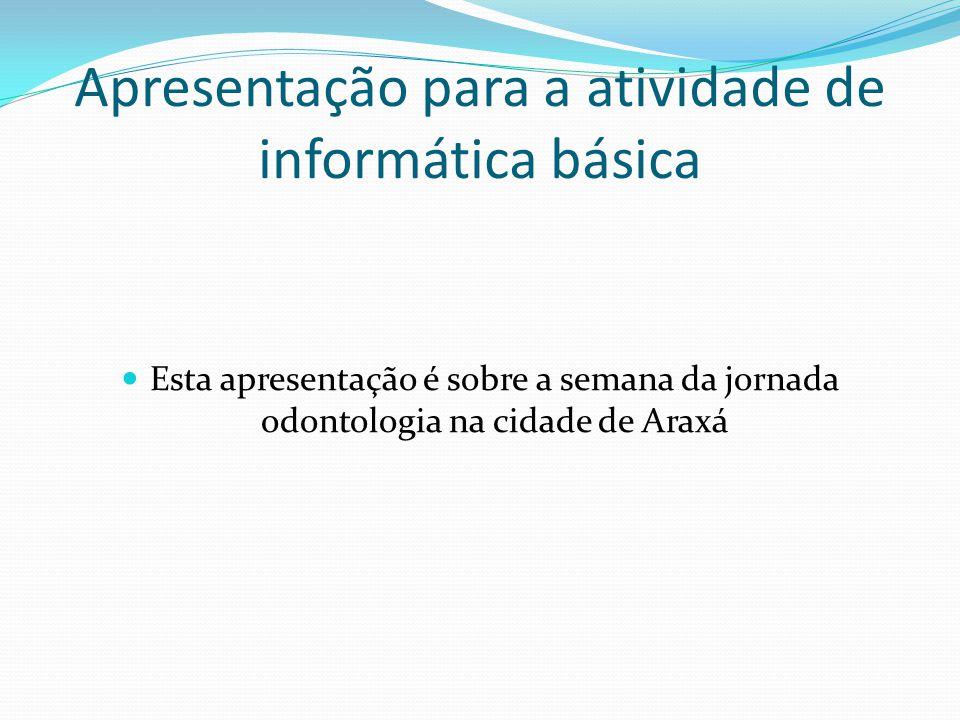 Apresentação para a atividade de informática básica Esta apresentação é sobre a semana da jornada odontologia na cidade de Araxá