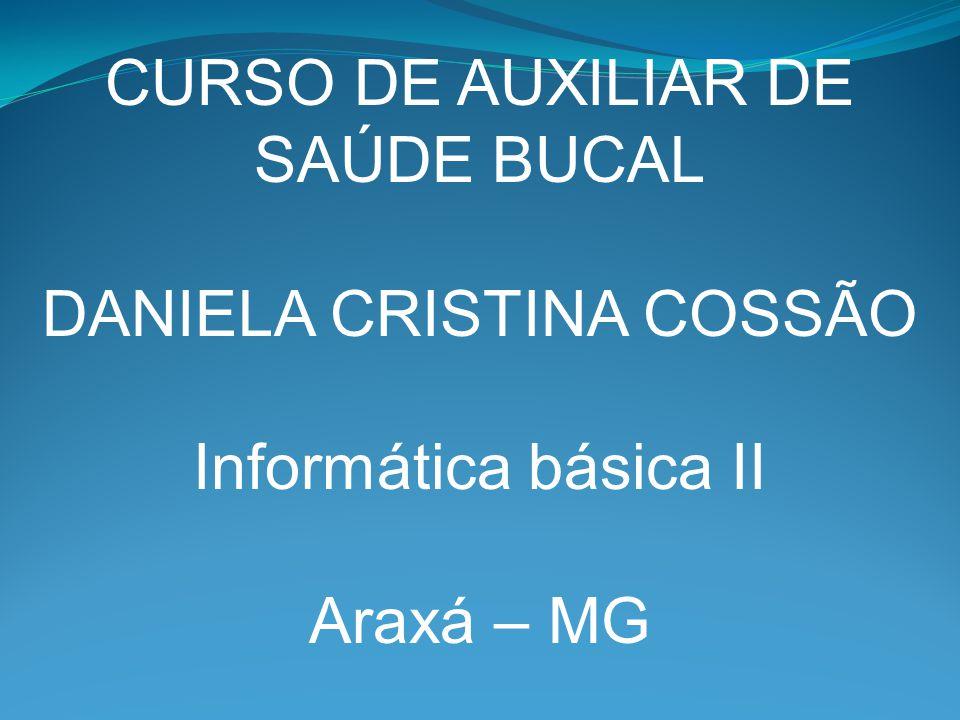 CURSO DE AUXILIAR DE SAÚDE BUCAL DANIELA CRISTINA COSSÃO Informática básica II Araxá – MG