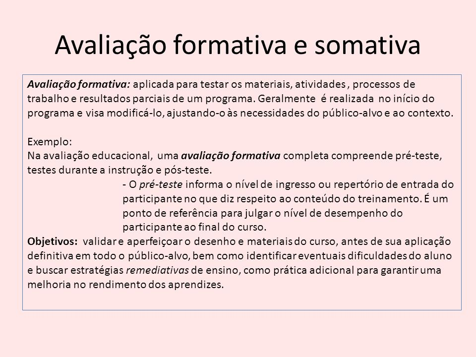Avaliação formativa e somativa Avaliação formativa: aplicada para testar os materiais, atividades, processos de trabalho e resultados parciais de um p