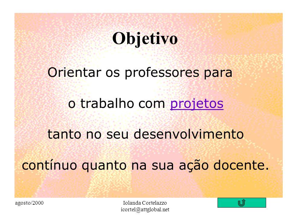agosto/2000Iolanda Cortelazzo icortel@attglobal.net Objetivo Orientar os professores para o trabalho com projetos tanto no seu desenvolvimento contínuo quanto na sua ação docente.projetos
