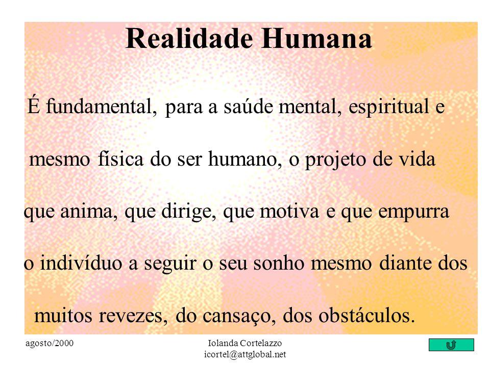 agosto/2000Iolanda Cortelazzo icortel@attglobal.net Realidade Humana É fundamental, para a saúde mental, espiritual e mesmo física do ser humano, o projeto de vida que anima, que dirige, que motiva e que empurra o indivíduo a seguir o seu sonho mesmo diante dos muitos revezes, do cansaço, dos obstáculos.