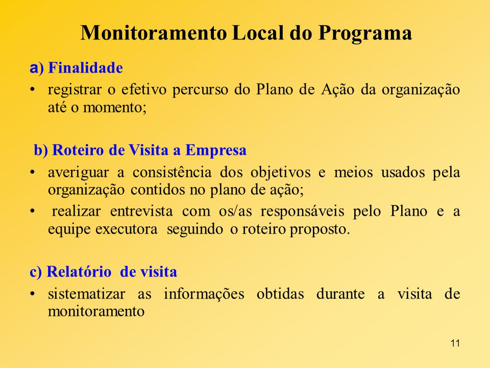 11 Monitoramento Local do Programa a ) Finalidade registrar o efetivo percurso do Plano de Ação da organização até o momento; b) Roteiro de Visita a E