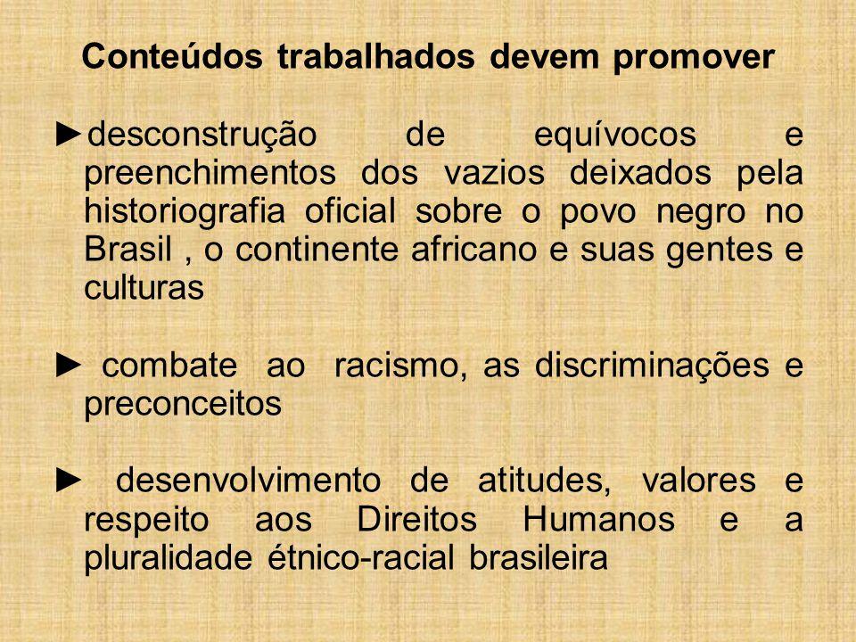 Conteúdos trabalhados devem promover ►desconstrução de equívocos e preenchimentos dos vazios deixados pela historiografia oficial sobre o povo negro no Brasil, o continente africano e suas gentes e culturas ► combate ao racismo, as discriminações e preconceitos ► desenvolvimento de atitudes, valores e respeito aos Direitos Humanos e a pluralidade étnico-racial brasileira