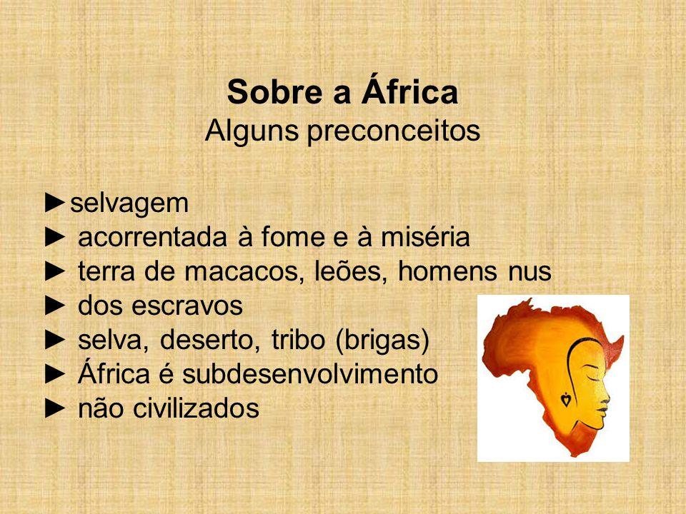 Sobre a África Alguns preconceitos ►selvagem ► acorrentada à fome e à miséria ► terra de macacos, leões, homens nus ► dos escravos ► selva, deserto, t
