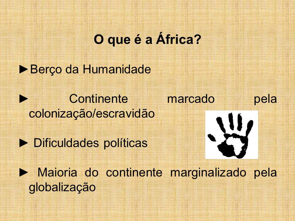 O que é a África? ►Berço da Humanidade ► Continente marcado pela colonização/escravidão ► Dificuldades políticas ► Maioria do continente marginalizado