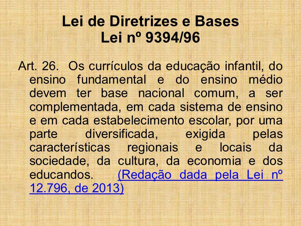 Lei de Diretrizes e Bases Lei nº 9394/96 Art. 26. Os currículos da educação infantil, do ensino fundamental e do ensino médio devem ter base nacional
