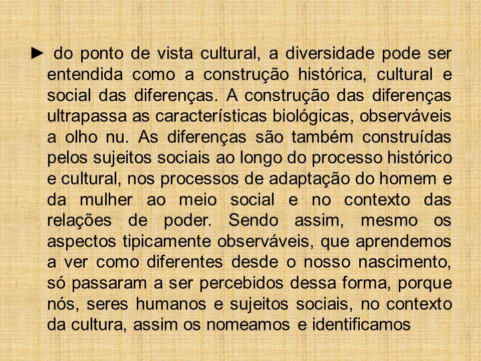 ► do ponto de vista cultural, a diversidade pode ser entendida como a construção histórica, cultural e social das diferenças. A construção das diferen