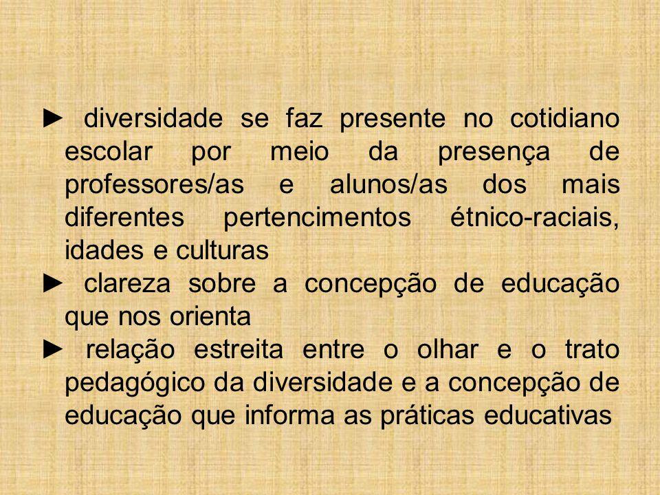 ► diversidade se faz presente no cotidiano escolar por meio da presença de professores/as e alunos/as dos mais diferentes pertencimentos étnico-raciai