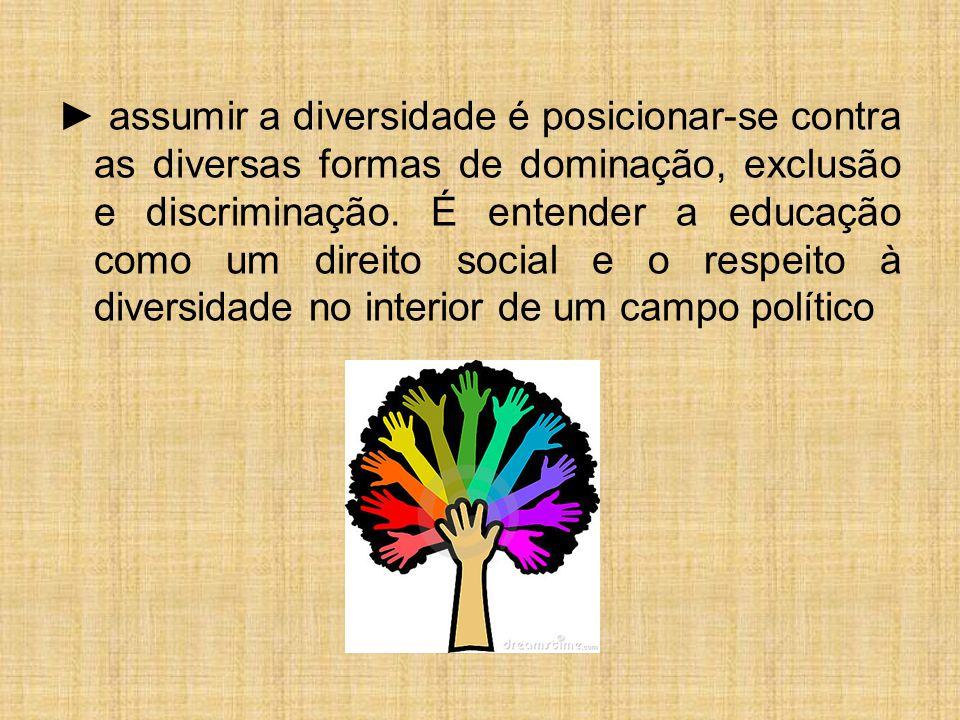 ► assumir a diversidade é posicionar-se contra as diversas formas de dominação, exclusão e discriminação.