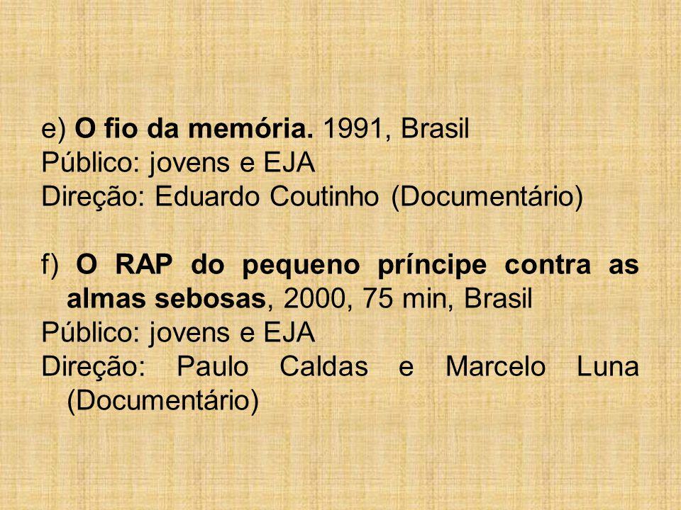 e) O fio da memória. 1991, Brasil Público: jovens e EJA Direção: Eduardo Coutinho (Documentário) f) O RAP do pequeno príncipe contra as almas sebosas,