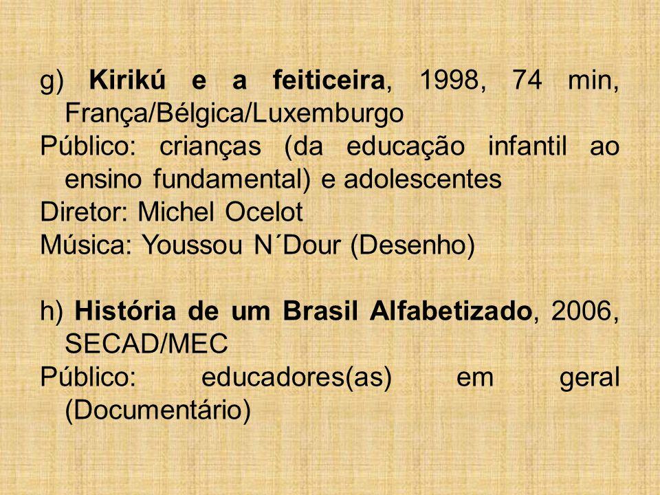 g) Kirikú e a feiticeira, 1998, 74 min, França/Bélgica/Luxemburgo Público: crianças (da educação infantil ao ensino fundamental) e adolescentes Direto