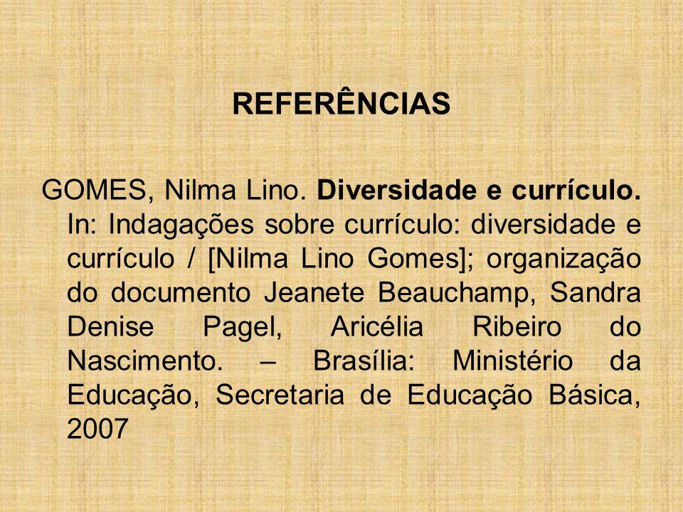 REFERÊNCIAS GOMES, Nilma Lino. Diversidade e currículo. In: Indagações sobre currículo: diversidade e currículo / [Nilma Lino Gomes]; organização do d