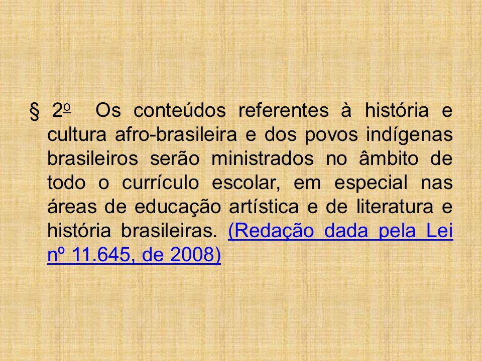 § 2 o Os conteúdos referentes à história e cultura afro-brasileira e dos povos indígenas brasileiros serão ministrados no âmbito de todo o currículo escolar, em especial nas áreas de educação artística e de literatura e história brasileiras.