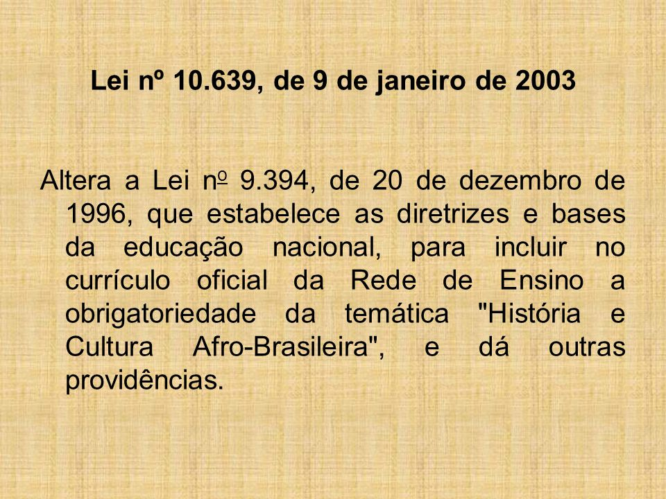 Lei nº 10.639, de 9 de janeiro de 2003 Altera a Lei n o 9.394, de 20 de dezembro de 1996, que estabelece as diretrizes e bases da educação nacional, para incluir no currículo oficial da Rede de Ensino a obrigatoriedade da temática História e Cultura Afro-Brasileira , e dá outras providências.