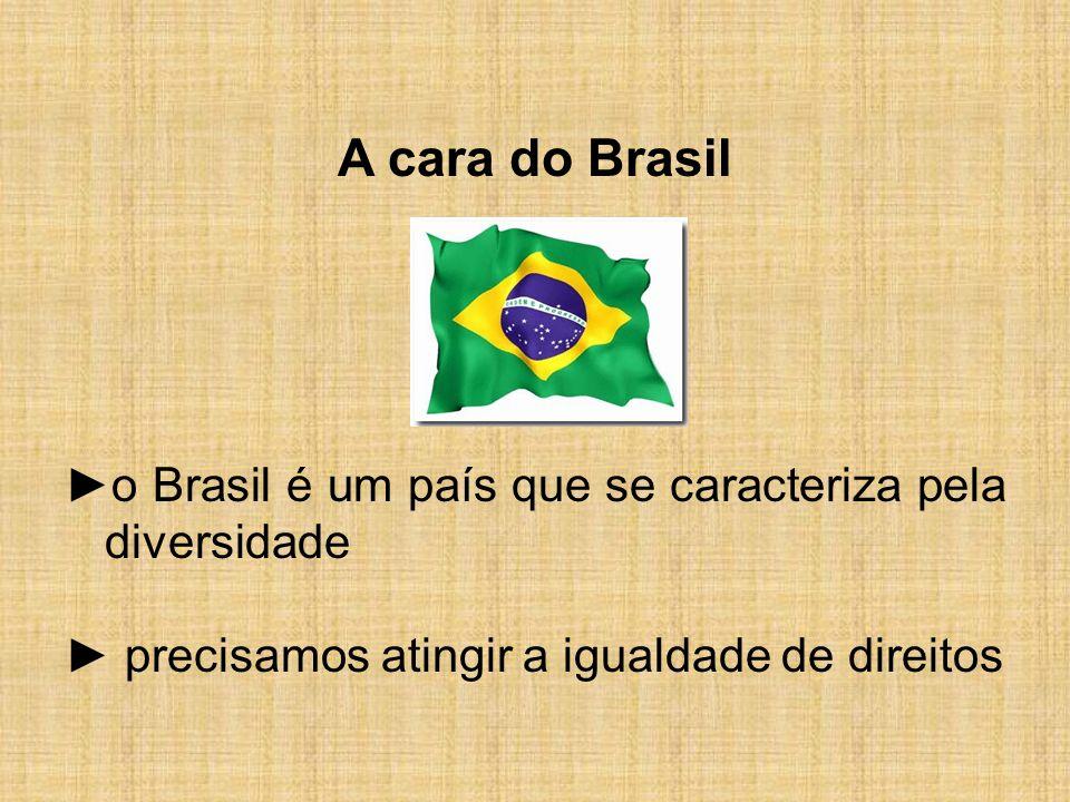 A cara do Brasil ►o Brasil é um país que se caracteriza pela diversidade ► precisamos atingir a igualdade de direitos