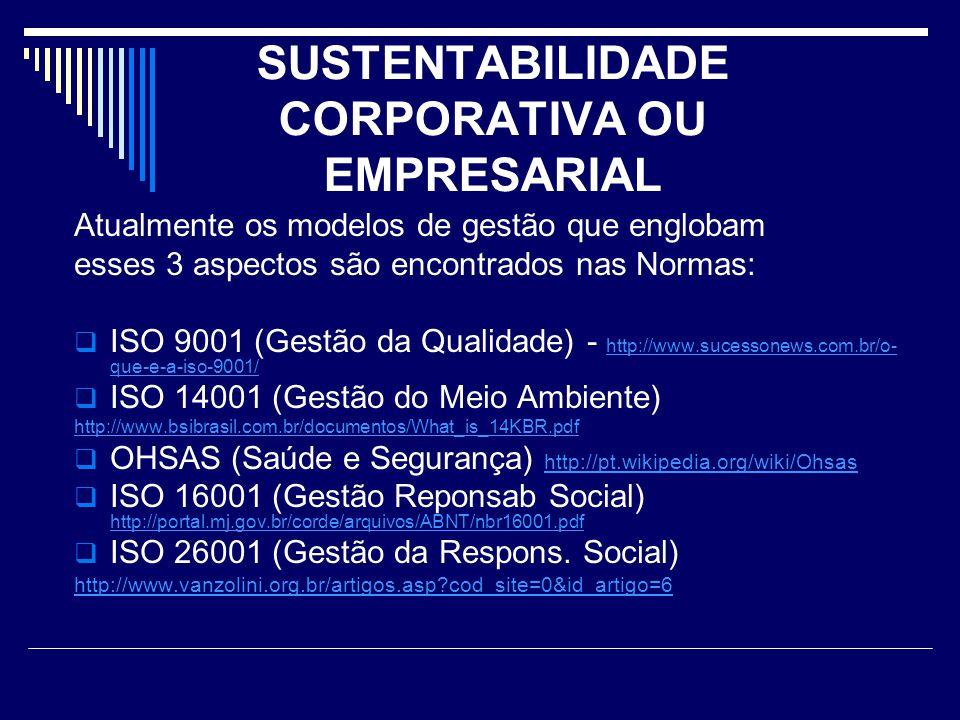 SUSTENTABILIDADE CORPORATIVA OU EMPRESARIAL Atualmente os modelos de gestão que englobam esses 3 aspectos são encontrados nas Normas:  ISO 9001 (Gest