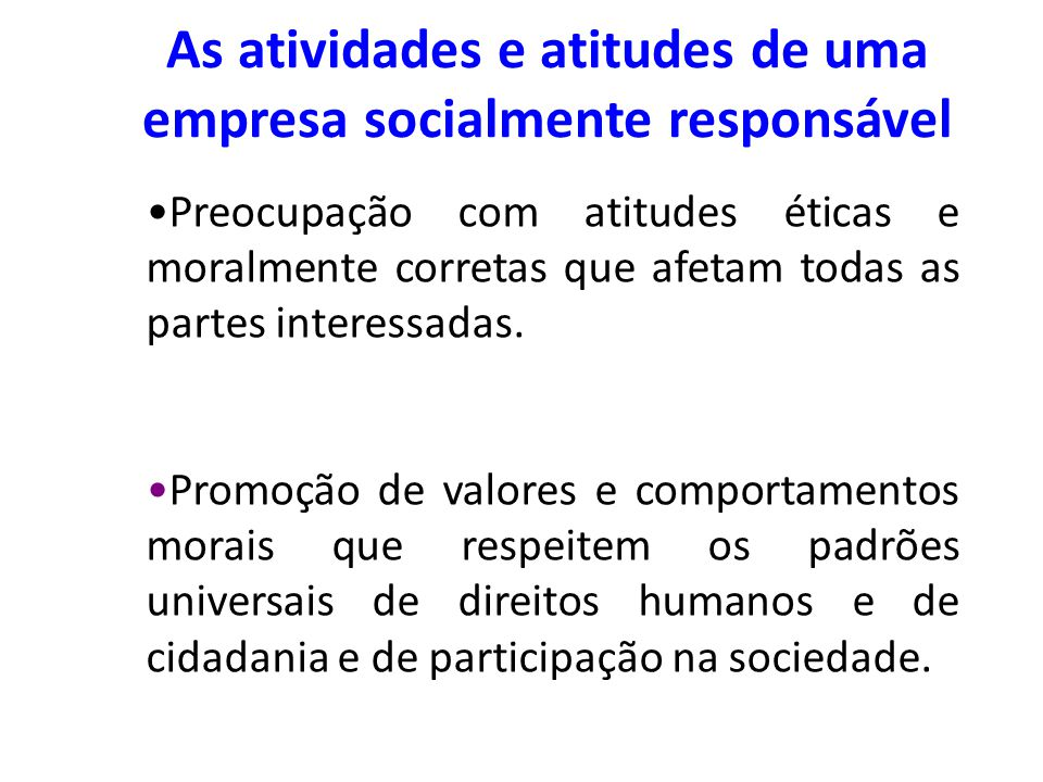 As atividades e atitudes de uma empresa socialmente responsável Preocupação com atitudes éticas e moralmente corretas que afetam todas as partes inter