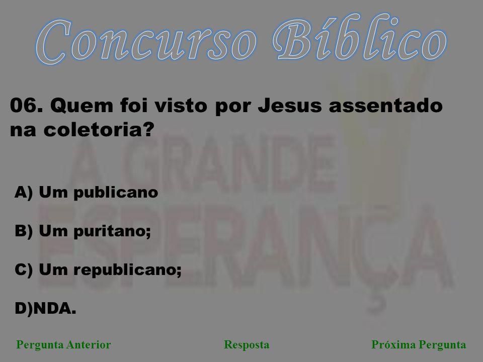 Próxima PerguntaPergunta AnteriorResposta 06. Quem foi visto por Jesus assentado na coletoria? A) Um publicano B) Um puritano; C) Um republicano; D)ND