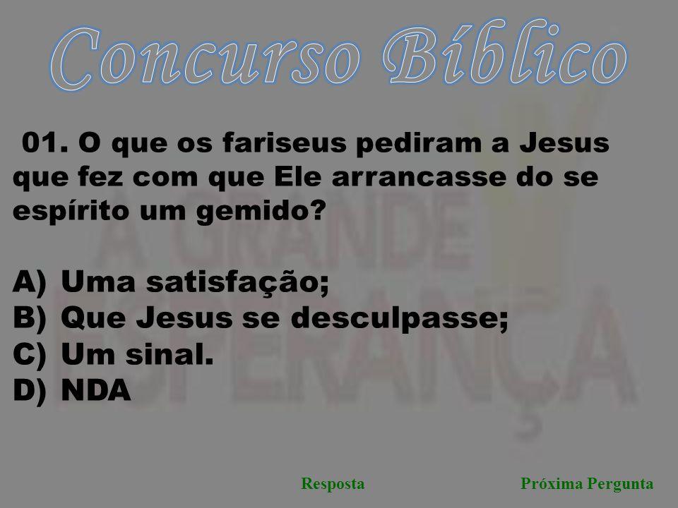 Próxima PerguntaResposta 01. O que os fariseus pediram a Jesus que fez com que Ele arrancasse do se espírito um gemido? A) Uma satisfação; B) Que Jesu