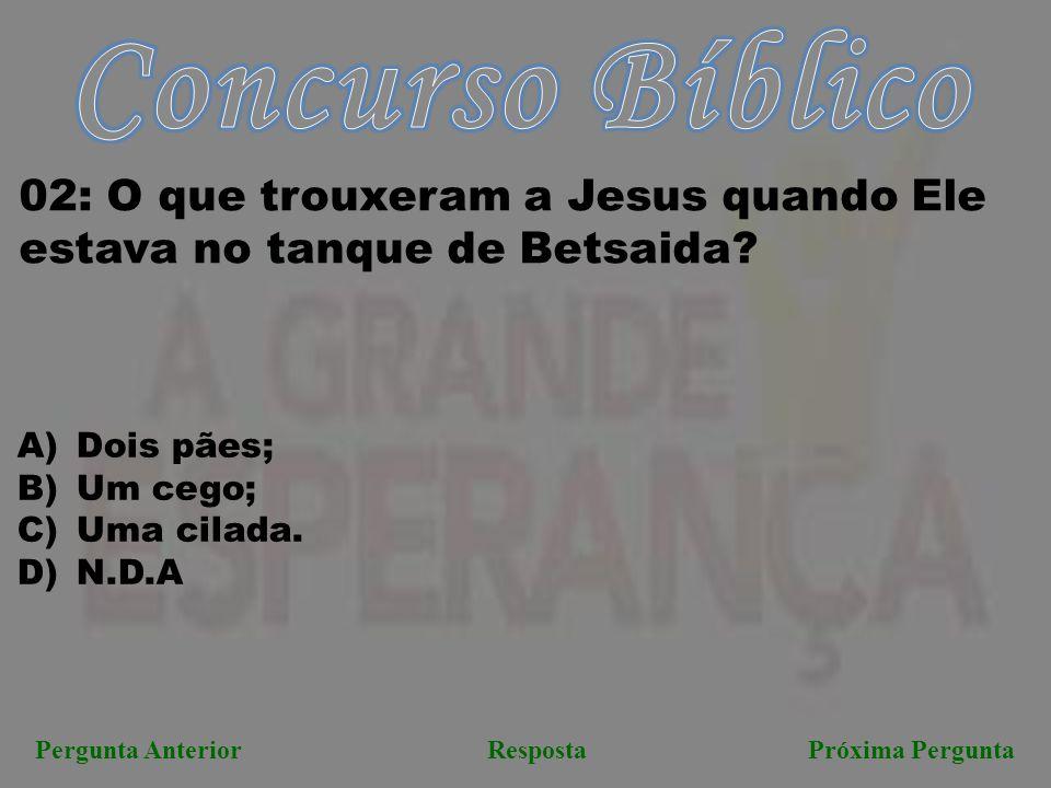 Pergunta AnteriorRespostaPróxima Pergunta 02: O que trouxeram a Jesus quando Ele estava no tanque de Betsaida? A)Dois pães; B)Um cego; C)Uma cilada. D
