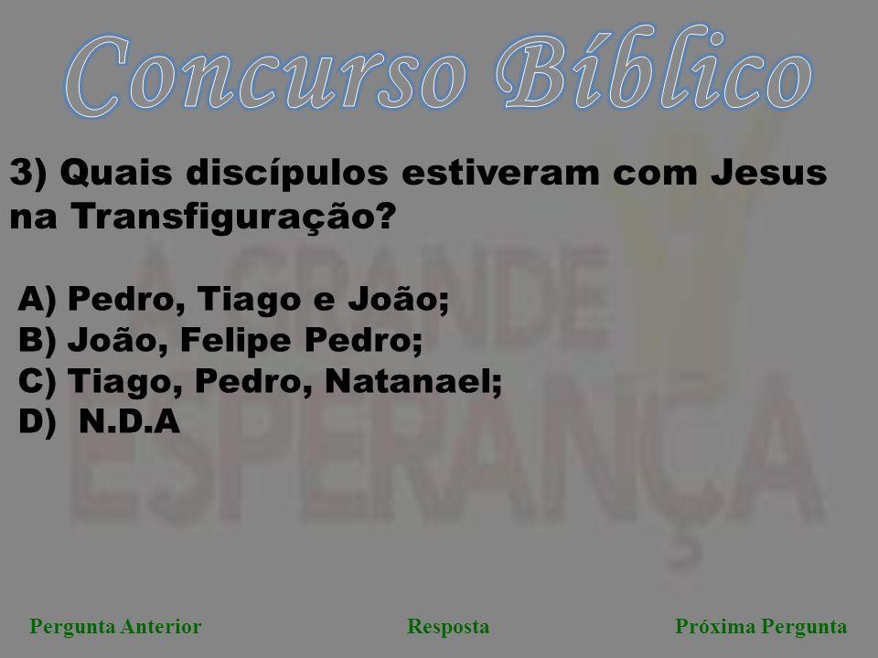 Próxima PerguntaPergunta AnteriorResposta 3) Quais discípulos estiveram com Jesus na Transfiguração? A)Pedro, Tiago e João; B)João, Felipe Pedro; C)Ti