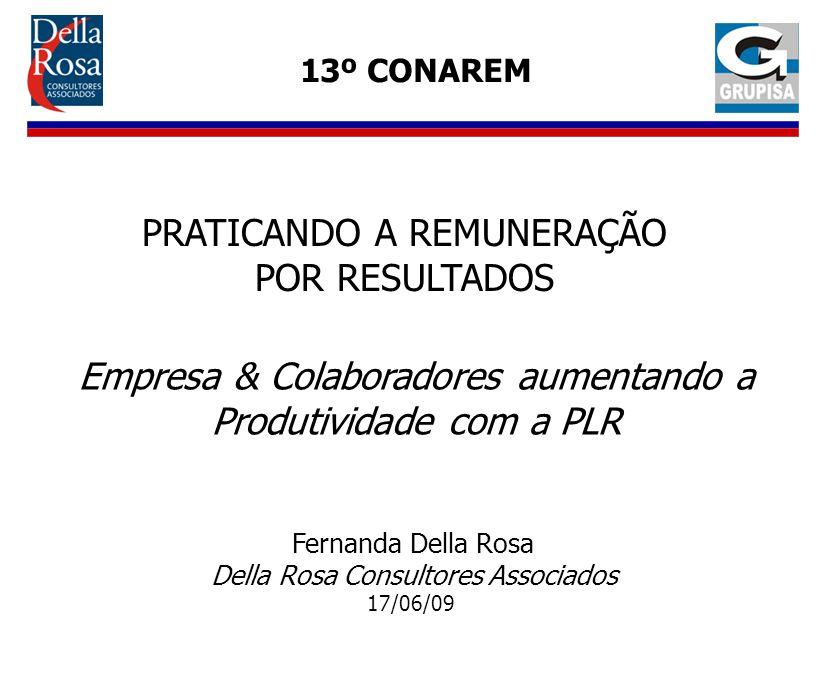 PRATICANDO A REMUNERAÇÃO POR RESULTADOS Empresa & Colaboradores aumentando a Produtividade com a PLR 13º CONAREM Fernanda Della Rosa Della Rosa Consul