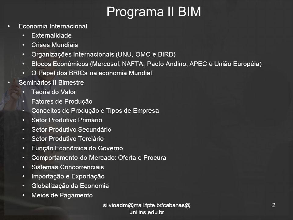 Programa II BIM 2silvioadm@mail.fpte.br/cabanas@ unilins.edu.br Economia Internacional Externalidade Crises Mundiais Organizações Internacionais (UNU, OMC e BIRD) Blocos Econômicos (Mercosul, NAFTA, Pacto Andino, APEC e União Européia) O Papel dos BRICs na economia Mundial Seminários II Bimestre Teoria do Valor Fatores de Produção Conceitos de Produção e Tipos de Empresa Setor Produtivo Primário Setor Produtivo Secundário Setor Produtivo Terciário Função Econômica do Governo Comportamento do Mercado: Oferta e Procura Sistemas Concorrenciais Importação e Exportação Globalização da Economia Meios de Pagamento