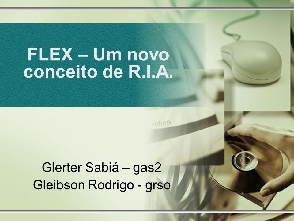 FLEX – Um novo conceito de R.I.A. Glerter Sabiá – gas2 Gleibson Rodrigo - grso