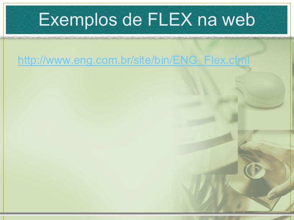 Exemplos de FLEX na web http://www.eng.com.br/site/bin/ENG_Flex.cfml