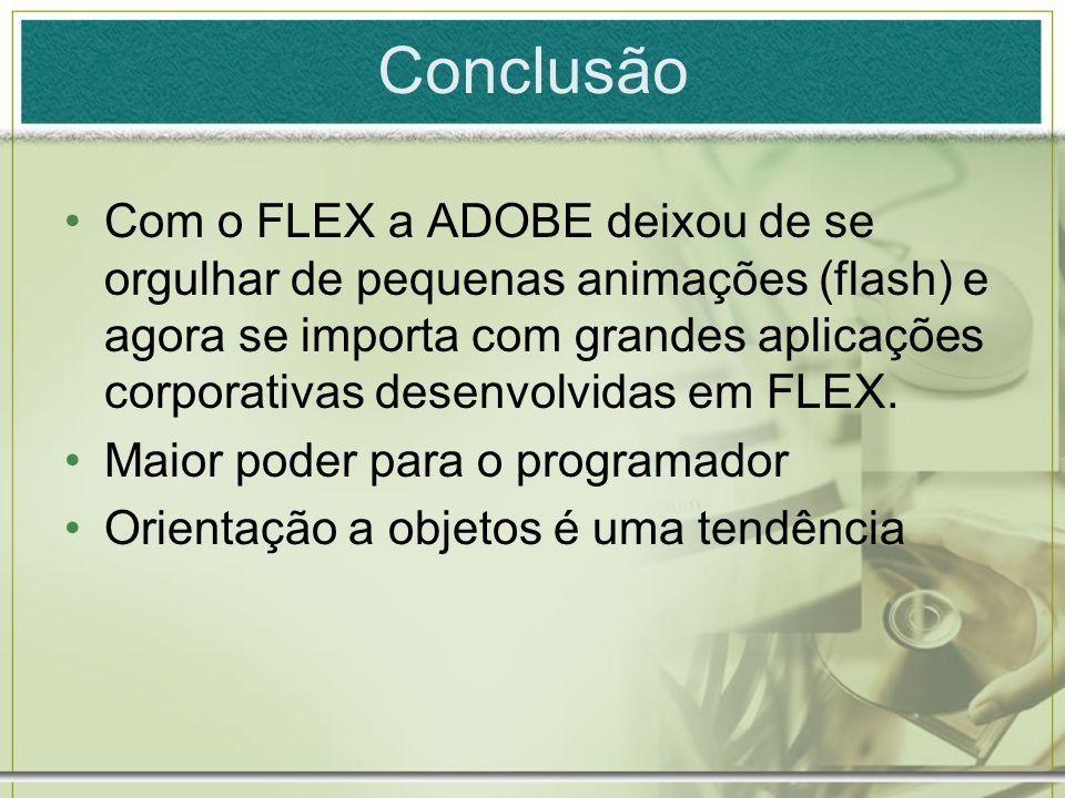 Conclusão Com o FLEX a ADOBE deixou de se orgulhar de pequenas animações (flash) e agora se importa com grandes aplicações corporativas desenvolvidas em FLEX.
