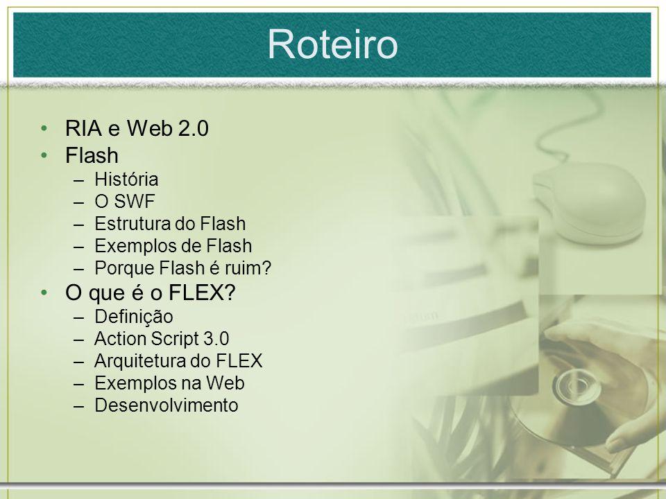 Roteiro RIA e Web 2.0 Flash –História –O SWF –Estrutura do Flash –Exemplos de Flash –Porque Flash é ruim.