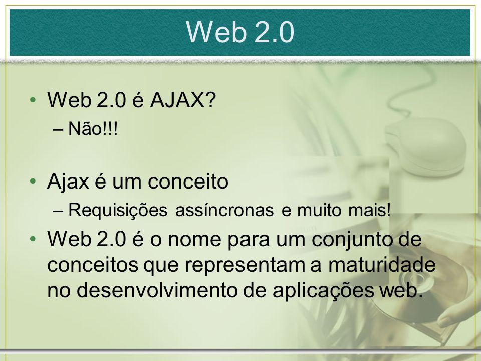 Web 2.0 Web 2.0 é AJAX.–Não!!. Ajax é um conceito –Requisições assíncronas e muito mais.