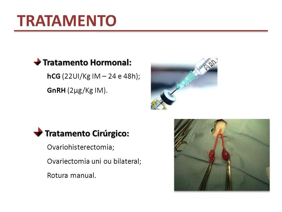 TRATAMENTO Tratamento Hormonal: hCG (22UI/Kg IM – 24 e 48h); GnRH (2µg/Kg IM). Tratamento Cirúrgico: Tratamento Cirúrgico: Ovariohisterectomia; Ovarie