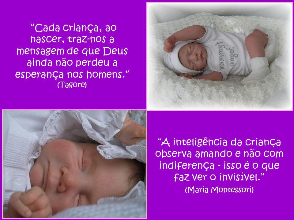 Cada criança, ao nascer, traz-nos a mensagem de que Deus ainda não perdeu a esperança nos homens. (Tagore) A inteligência da criança observa amando e não com indiferença - isso é o que faz ver o invisível. (Maria Montessori)