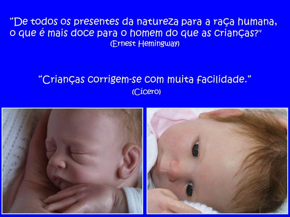 De todos os presentes da natureza para a raça humana, o que é mais doce para o homem do que as crianças? (Ernest Hemingway) Crianças corrigem-se com muita facilidade. (Cícero)