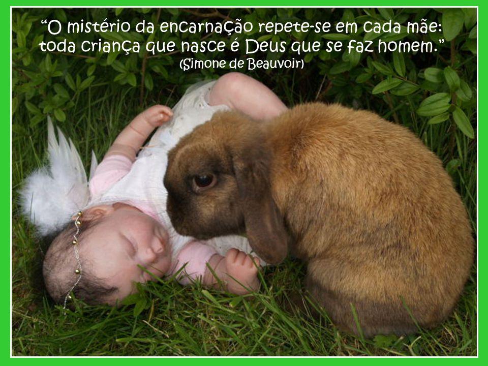 O mistério da encarnação repete-se em cada mãe: toda criança que nasce é Deus que se faz homem. (Simone de Beauvoir)