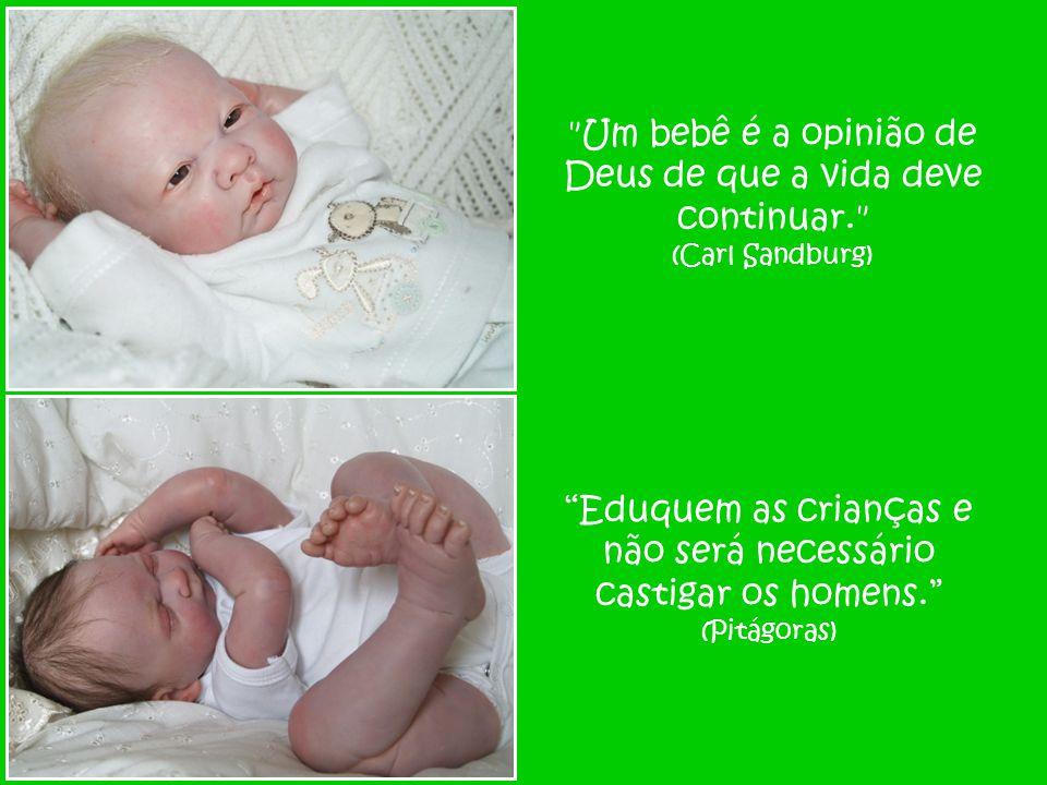 Um bebê é a opinião de Deus de que a vida deve continuar. (Carl Sandburg) Eduquem as crianças e não será necessário castigar os homens. (Pitágoras)