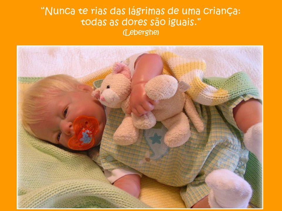Nunca te rias das lágrimas de uma criança: todas as dores são iguais. (Leberghe)