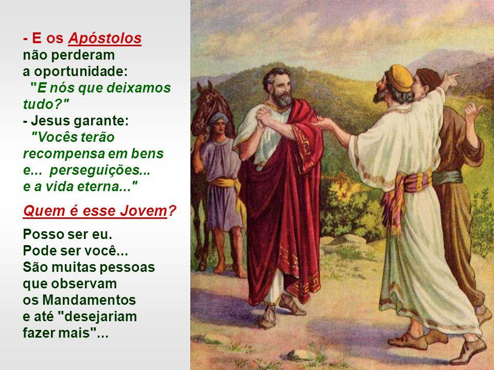 - E os Apóstolos não perderam a oportunidade: E nós que deixamos tudo? - Jesus garante: Vocês terão recompensa em bens e...
