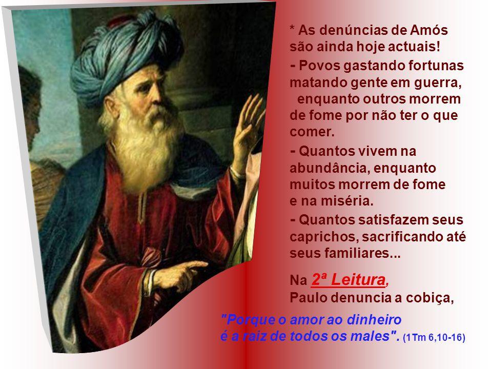 Na 1ª Leitura: o Profeta AMÓS denuncia severamente os ricos e poderosos do seu tempo, que viviam no luxo e na fartura, explorando os pobres, insensíve