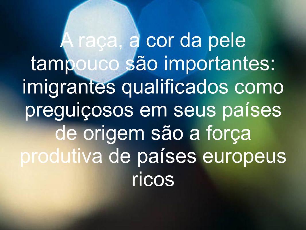 A raça, a cor da pele tampouco são importantes: imigrantes qualificados como preguiçosos em seus países de origem são a força produtiva de países euro