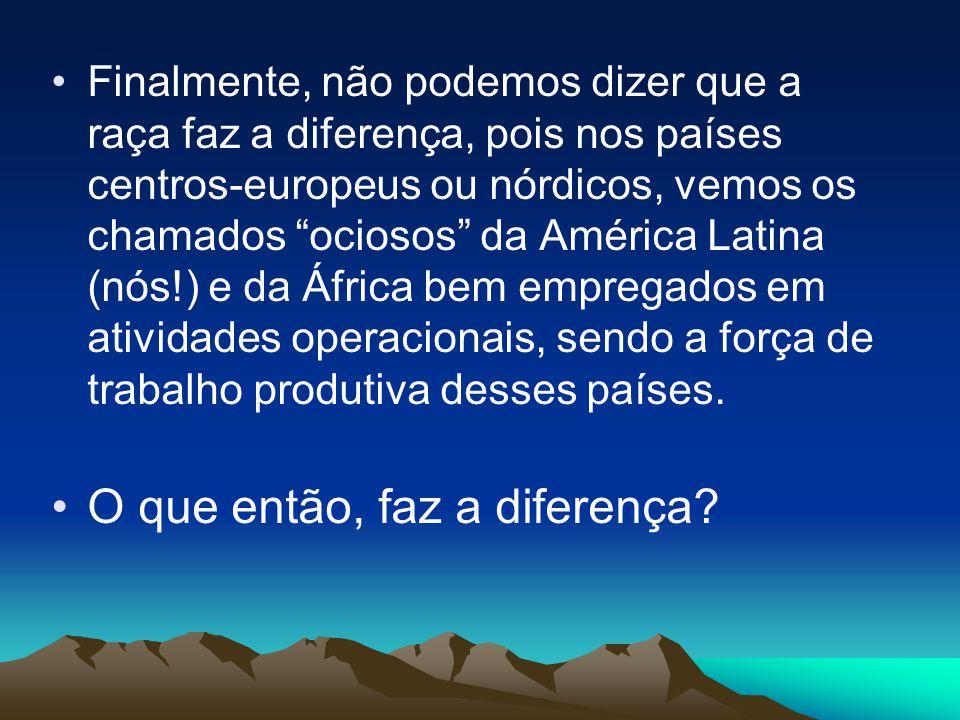 """Finalmente, não podemos dizer que a raça faz a diferença, pois nos países centros-europeus ou nórdicos, vemos os chamados """"ociosos"""" da América Latina"""