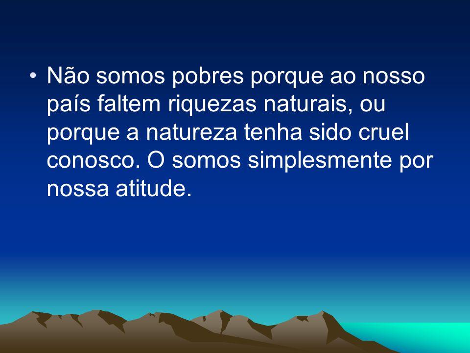 Não somos pobres porque ao nosso país faltem riquezas naturais, ou porque a natureza tenha sido cruel conosco. O somos simplesmente por nossa atitude.