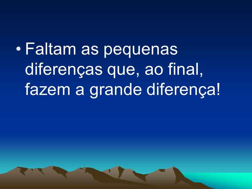 Faltam as pequenas diferenças que, ao final, fazem a grande diferença!