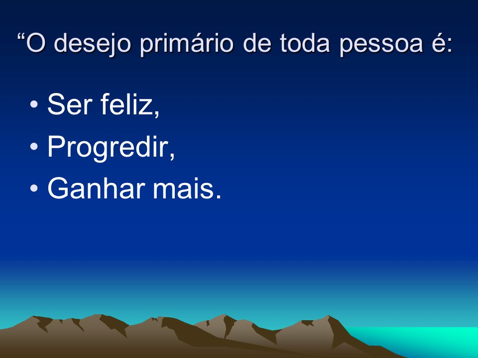 """""""O desejo primário de toda pessoa é: Ser feliz, Progredir, Ganhar mais."""