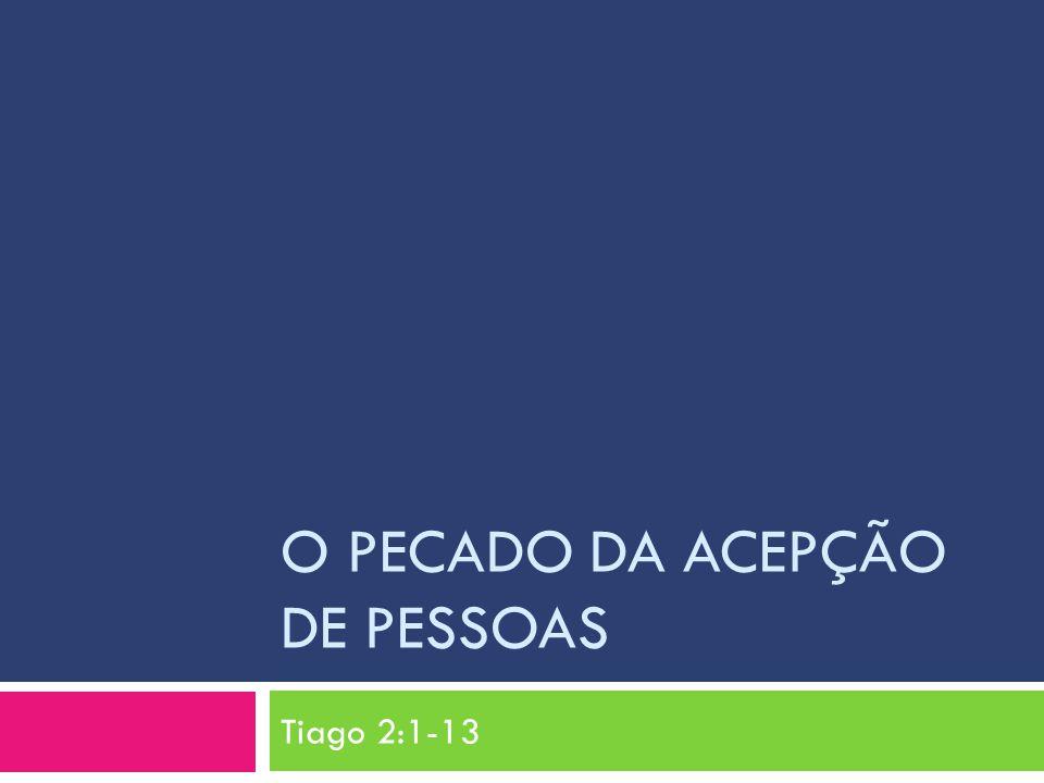O PECADO DA ACEPÇÃO DE PESSOAS Tiago 2:1-13