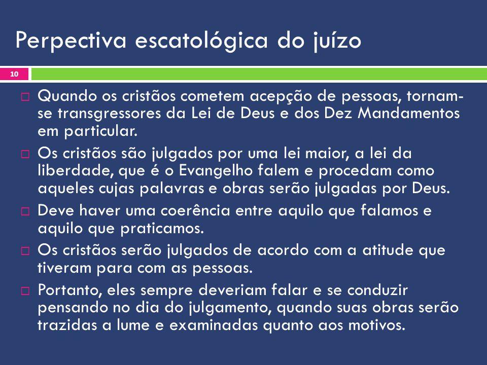 Perpectiva escatológica do juízo  Quando os cristãos cometem acepção de pessoas, tornam- se transgressores da Lei de Deus e dos Dez Mandamentos em pa