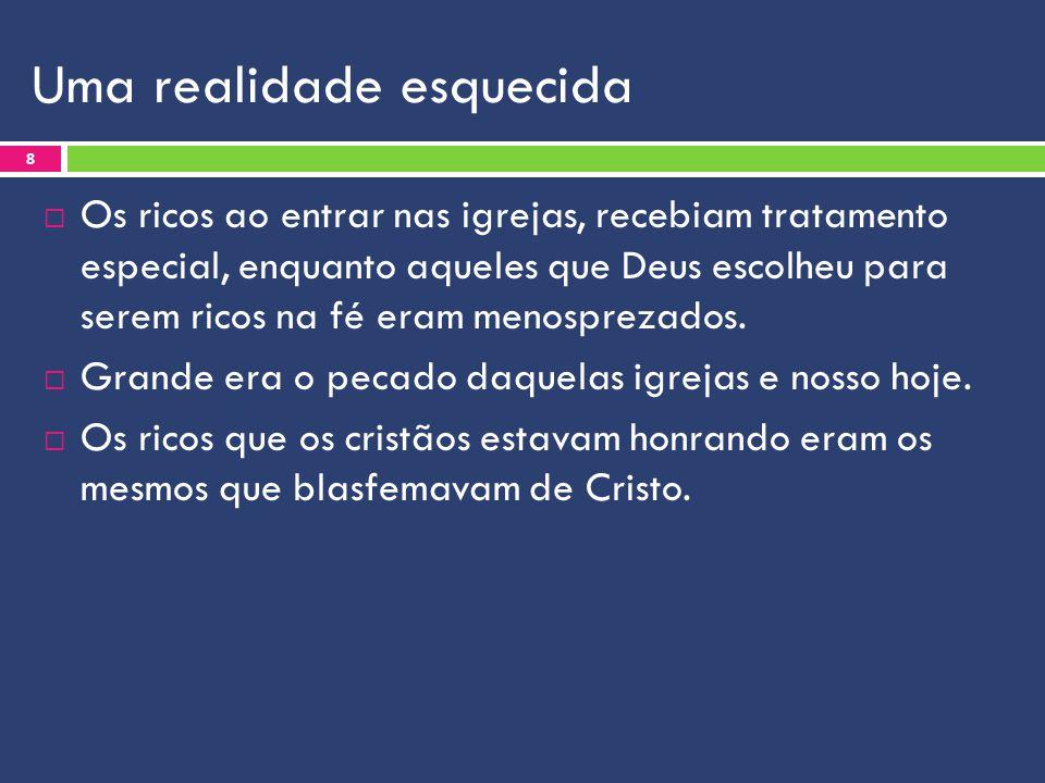 Uma realidade esquecida  Os ricos ao entrar nas igrejas, recebiam tratamento especial, enquanto aqueles que Deus escolheu para serem ricos na fé eram